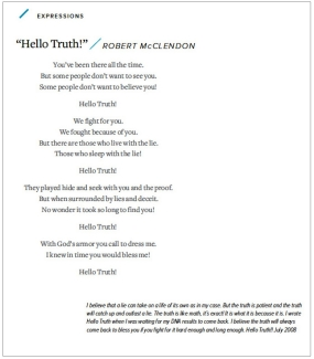 """Poem """"Hello Truth!"""" by Robert McClendon: You've been there all the time. But some people don't want to see you. Some people don't want to believe you! Hello Truth! We fight for you. We fought because of you. But there are those who live with the lie. Those who sleep with the lie! Hello Truth! They played hide and seek with you and the proof. But when surrounded by lies and deceit. No wonder it took so long to find you! Hello Truth! With God's armor you call to dress me. I knew in time you would bless me! Hello Truth!"""